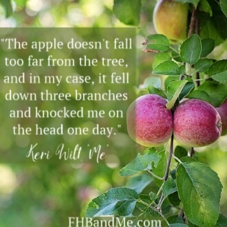 The apple doesn't fall too far from the tree, and in my case, it fell down three branches and knocked me on the head one day.