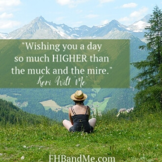 """Wishing you a day so much HIGHER than the muck and the mire."""