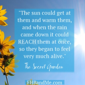 """The sun could get at them and warm them, and when the rain came down it could REACH them at once, so they began to feel very much alive."" Frances Hodgson Burnett wrote about the flowers in The Secret Garden"