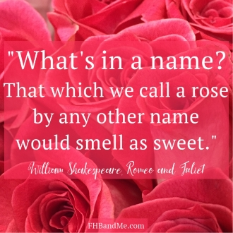 """What's in a name? That which we can call a rose by any other name would smell as sweet."" William Shakespeare, Romeo and Julliett"