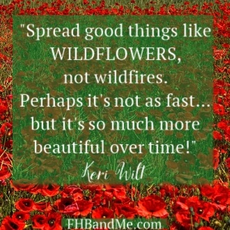 """Spread good things like WILDFLOWERS, not wildfires. Perhaps it's not as fast…but it's so much more beautiful over time"